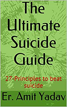 The Ultimate Suicide Guide: 27-Principles to beat suicide by [Yadav, Er. Amit]
