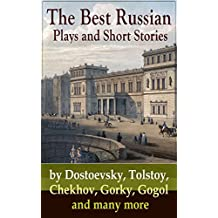 The Best Russian Plays and Short Stories by Dostoevsky, Tolstoy, Chekhov, Gorky, Gogol and many more: An All Time Favorite Collection from the Renowned ... on Russian Novelists) (English Edition)