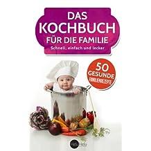 Das Kochbuch für die Familie: Schnell, einfach & lecker - 50 gesunde Familienrezepte
