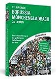 111 Gründe, Borussia Mönchengladbach zu lieben: Eine Liebeserklärung an den großartigsten Fußballverein der Welt…