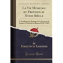La Vie Musicale En Province Au Xviiie Siecle: L'Academie de Musique Et Le Concert de Nantes A L'Hotel de La Bourse (1727-1767) (Classic Reprint)