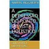 A DEPRESSÃO DO PONTO DE VISTA HOLÍSTICO: GUIA PARA A LIBERTAÇÃO (Portuguese Edition)