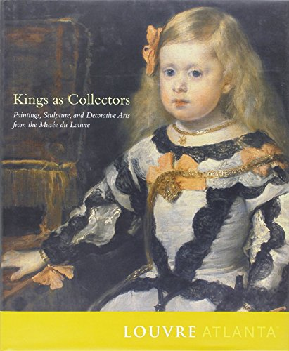 King's As Collectors: Paintings, Sculpture and Decorative Arts from the Mussee Du Louvre