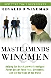 Masterminds and Wingmen: Helping Our Boys Cope with Schoolyard Power, Locker-Room Tests, Girlfriends, and the New Rules of Boy World...