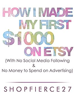 How I Made my First $1000 on Etsy (With No Social Media Following & No money to spend on Advertising) (English Edition) par [Shop Fierce27]