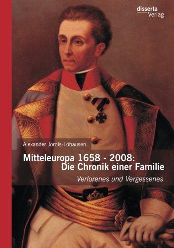 Mitteleuropa 1658 - 2008: Die Chronik einer Familie: Verlorenes Und Vergessenes