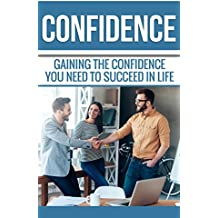 Confidence: Gaining the Confidence You Need to Succeed in Life. Become the Confident Person You've Always Wanted to be. (English Edition)