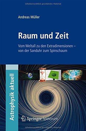 Raum und Zeit: Vom Weltall zu den Extradimensionen - von der Sanduhr zum Spinschaum (Astrophysik aktuell)