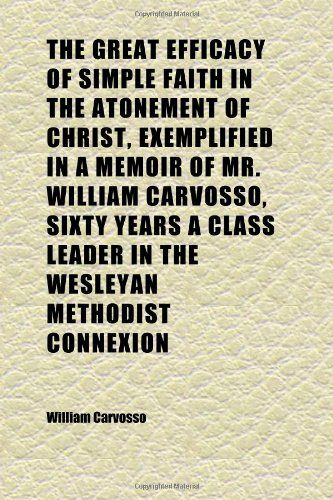 The Great Efficacy of Simple Faith in the Atonement of Christ, Exemplified in a Memoir of Mr. William Carvosso, Sixty Years a Class Leader in