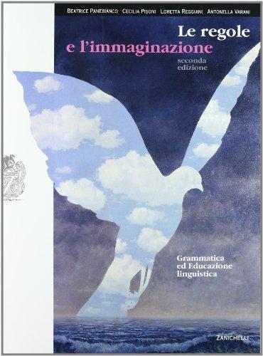 Le regole e l'immaginazione. Grammatica e educazione linguistica. Con espansione online. Per le scuole superiori