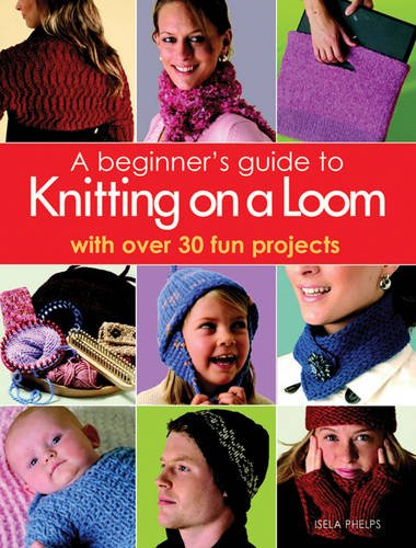A Beginner's Guide to Knitting on a Loom: With Over 30 Fun Projects