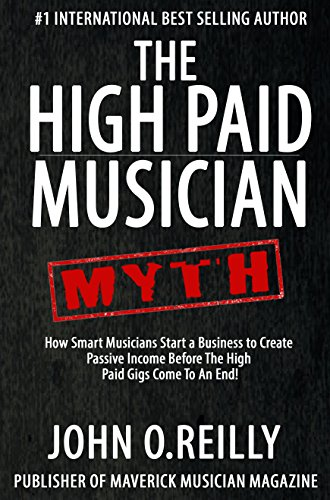 The High Paid Musician Myth: How Smart Musicians Start a Business to Create Passive Income  Before The High Paid Gigs Come to an End (English Edition)