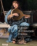 Il genio di Francesco Francia. Un orafo pittore nella Bologna del Rinascimento. Catalogo della mostra (Bologna, 24 marzo