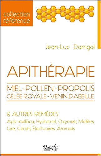 Apithérapie - Miel - Pollen - Propolis - Gelée royale - Venin d'abeille & autres remèdes par Jean-Luc Darrigol
