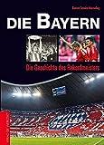 Die Bayern: Die Geschichte des Rekordmeisters