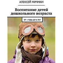 Воспитание детей дошкольного возраста: От1года до6лет (Russian Edition)