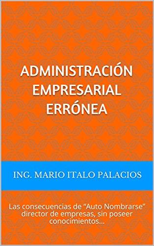 """ADMINISTRACIÓN EMPRESARIAL ERRÓNEA: Las consecuencias de """"Auto Nombrarse"""" director de empresas, sin poseer conocimientos… (Spanish Edition)"""