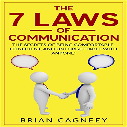 The 7 Laws of Communication: The Secrets of Being Comfortable, Confident, and Unforgettable With Anyone! - Brian Cagneey - Unabridged
