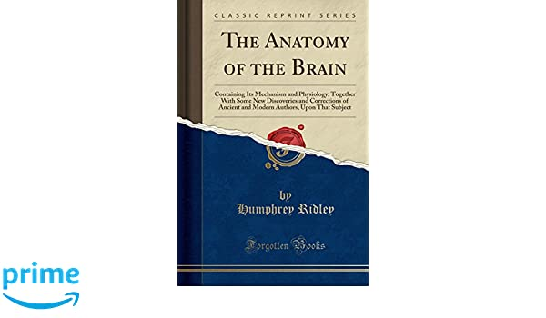 The Anatomy of the Brain: Containing Its Mechanism and Physiology ...