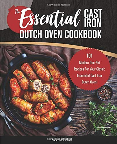The Essential Cast Iron Dutch Oven Cookbook: 101 Modern One-Pot Recipes For Your Classic Enameled Cast Iron Dutch Oven! (Pre-Seasoned-Pot Cooking, Band 1) -