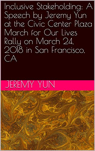 Inclusive Stakeholding: A Speech by Jeremy Yun at the Civic Center Plaza March for Our Lives Rally on March 24, 2018 in San Francisco, CA (English Edition)