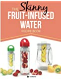 The Skinny Fruit-Infused Water Recipe Book: Delicious, detoxing, no-calorie vitamin water to help boost your metabolism, lose weight and feel great!