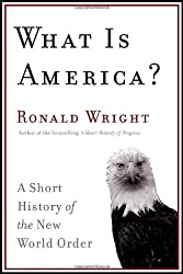 What is America?: A Short History of the New World Order by Ronald Wright (2008-08-30)
