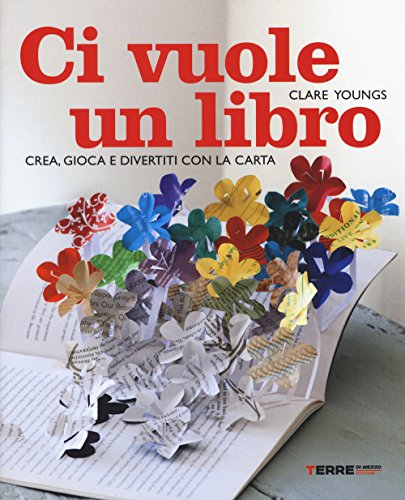 Ci vuole un libro. Crea, gioca e divertiti con la carta. Ediz. illustrata