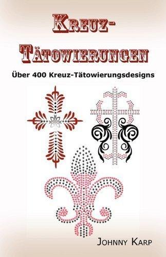 Kreuz-T?towierungen: ?ber 400 Kreuz-T?towierungsdesigns, Bilder und Ideen keltischer-, Stammes-, christlicher-, irischer- und gotischer Kreuze. (German Edition) by Karp, Johnny (2010) Paperback