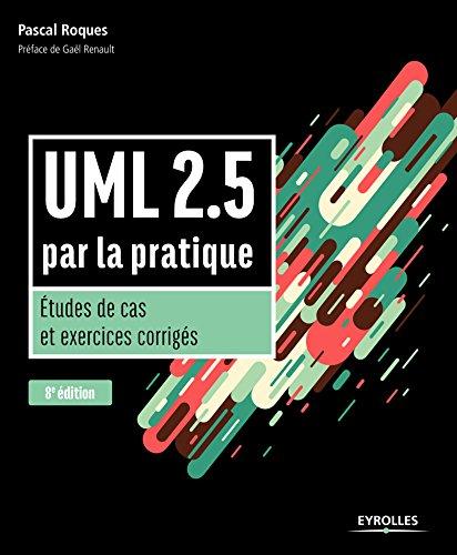 UML 2.5 par la pratique: Etudes de cas et exercices corrigés par Pascal Roques