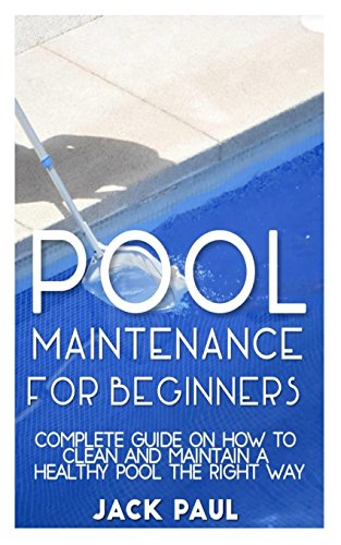 Pool Maintenance for Beginners: Complete Guide on How to Clean and Maintain a Healthy Pool the Right way