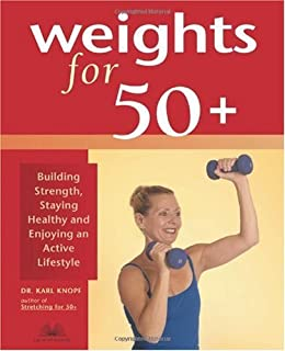 Weights for 50+: Building Strength, Staying Healthy and Enjoying an Active Lifestyle by [Knopf, Karl]