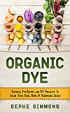 Organic Dye: Natural Dye Recipes and DIY Projects To Color Your Hair, Home