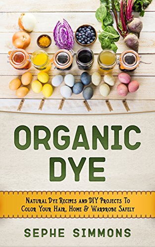 Organic Dye: Natural Dye Recipes and DIY Projects To Color Your Hair, Home & Wardrobe Safely (English Edition)