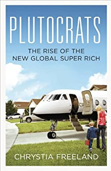 Plutocrats: The Rise of the New Global Super-Rich by [Freeland, Chrystia]