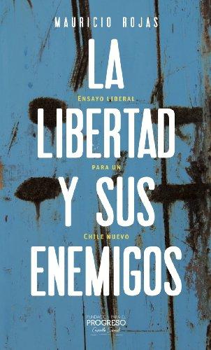 La libertad y sus enemigos: Ensayos liberales para un Chile nuevo por Mauricio Rojas