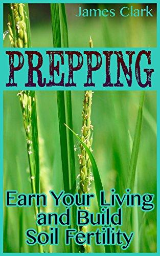Prepping: Earn Your Living and Build Soil Fertility: (Prepper's Garden, Prepper's Guide) (English Edition)