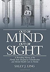 Out of Mind, Out of Sight: A Revealing History of the Florida State Hospital at Chattahoochee and Mental Health Care in Florida