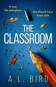 The Classroom: A gripping and terrifying thriller which asks who you can trust in 2018 by [Bird, A. L.]