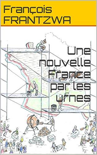 Une nouvelle France par les urnes par François FRANTZWA