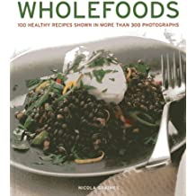 Wholefoods: 100 Healthy Recipes Shown in More Than 300 Photographs