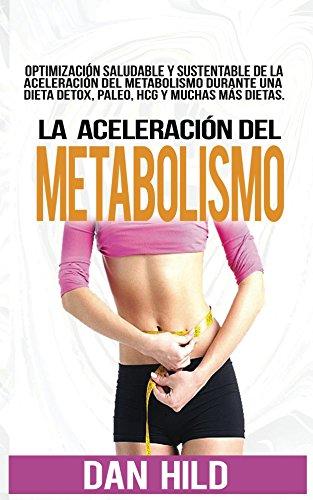 La aceleración del metabolismo: Optimización saludable y sustentable de la aceleración del metabolismo durante una dieta detox, paleo, hcg y muchas más por Dan Hild