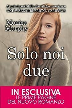 Solo noi due. One Week Girflriend 3.5 (One Week Girlfriend Vol. 4) di [Murphy, Monica]