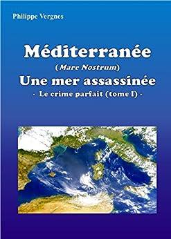 MÉDITERRANÉE (MARE NOSTRUM) : UNE MER ASSASSINÉE - LE CRIME PARFAIT (TOME I) par [Philippe Vergnes, Ariane Bilheran]