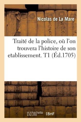 Traite de La Police, O L'On Trouvera L'Histoire de Son Etablissement. T1 (Ed.1705) (Sciences Sociales) par De La Mare N., Nicolas De La Mare