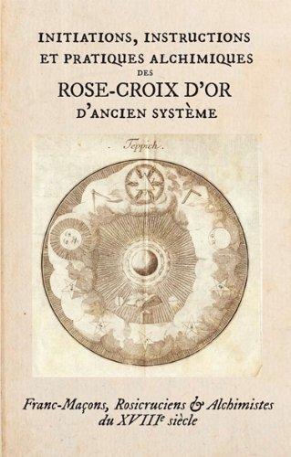 Initiations, Instructions et Pratiques Alchimiques  des Rose-Croix d Or d Ancien Systeme.