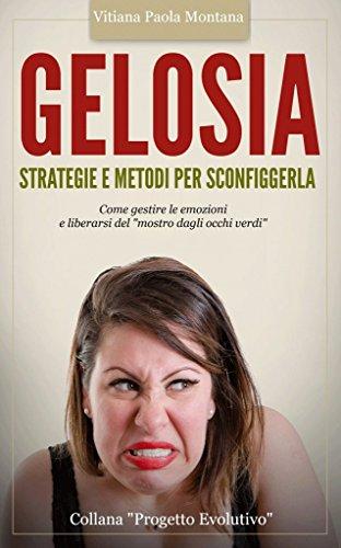 Gelosia: Strategie e Metodi per Sconfiggerla: Come gestire le emozioni e liberarsi del 'mostro dagli occhi verdi' (Collana Progetto Evolutivo Vol. 2)
