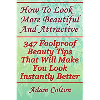 How To Look More Beautiful And Attractive: 347 Foolproof Beauty Tips That Will Make You Look Instantly Better