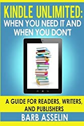 Kindle Unlimited: When You Need it and When You Don't: A Guide for Readers, Writers, and Publishers by Barb Asselin (2015-02-04)