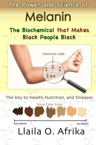 The Power and Science of Melanin: Biochemical that Makes Black People Black by Llaila o. Afrika (2014-11-29)